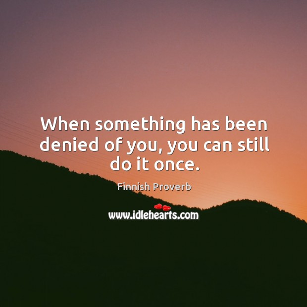 When something has been denied of you, you can still do it once. Finnish Proverbs Image