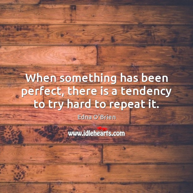 When something has been perfect, there is a tendency to try hard to repeat it. Edna O'Brien Picture Quote