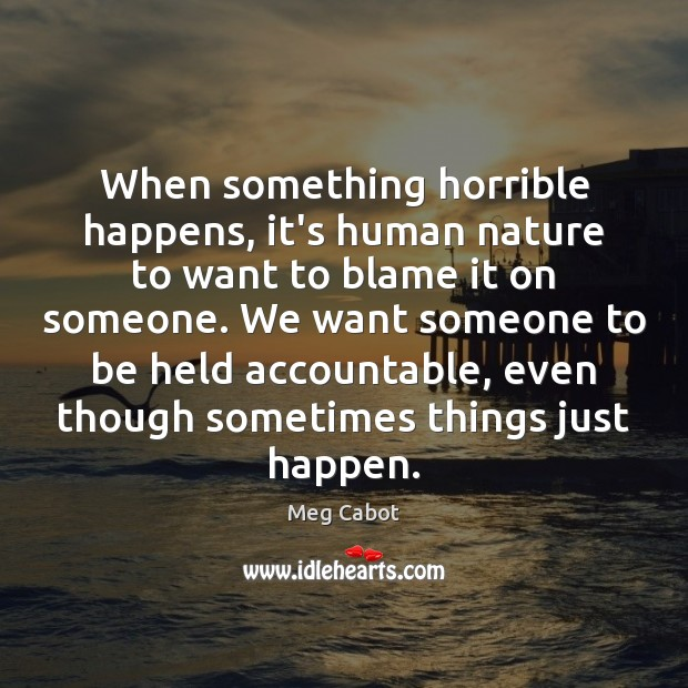 When something horrible happens, it's human nature to want to blame it Meg Cabot Picture Quote