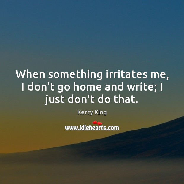 When something irritates me, I don't go home and write; I just don't do that. Kerry King Picture Quote