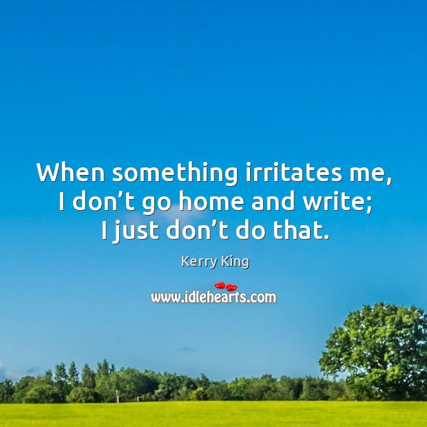 When something irritates me, I don't go home and write; I just don't do that. Image