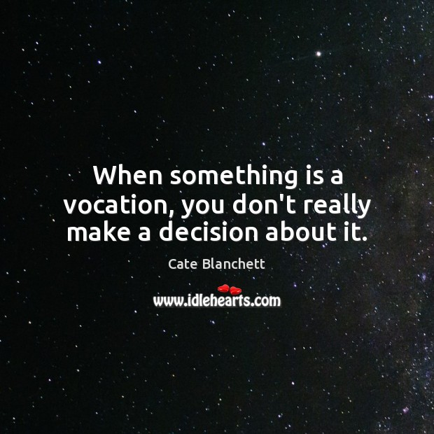 When something is a vocation, you don't really make a decision about it. Cate Blanchett Picture Quote