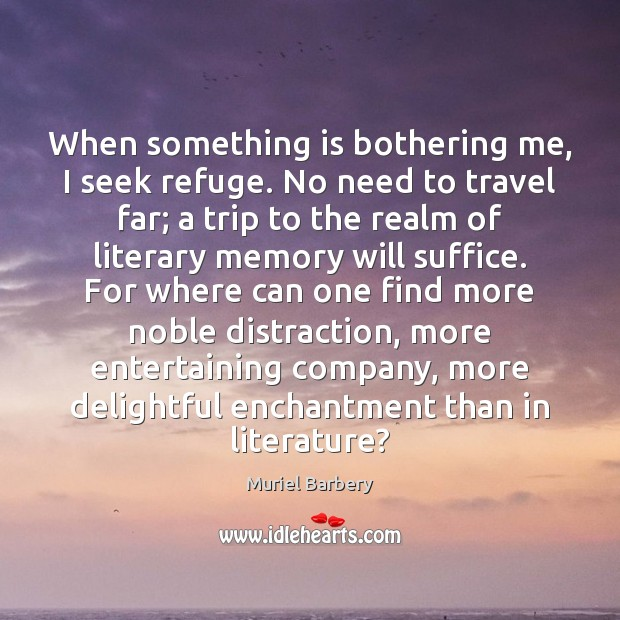 When something is bothering me, I seek refuge. No need to travel Muriel Barbery Picture Quote