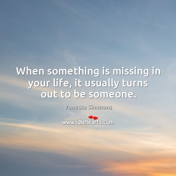 When something is missing in your life, it usually turns out to be someone. Image
