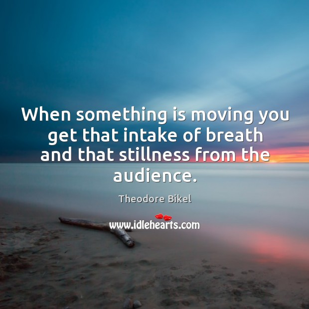 When something is moving you get that intake of breath and that stillness from the audience. Image