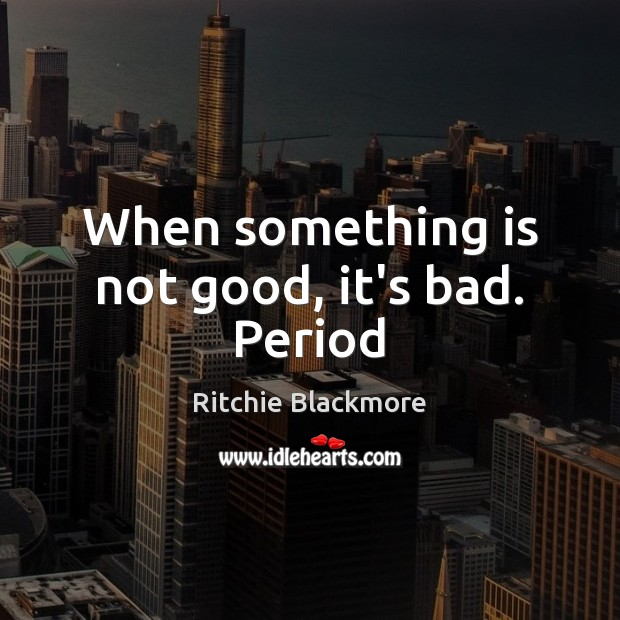 When something is not good, it's bad. Period Image