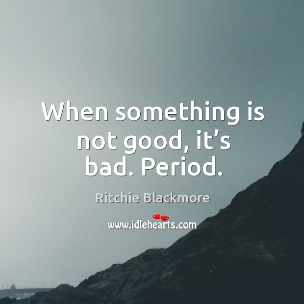 When something is not good, it's bad. Period. Ritchie Blackmore Picture Quote