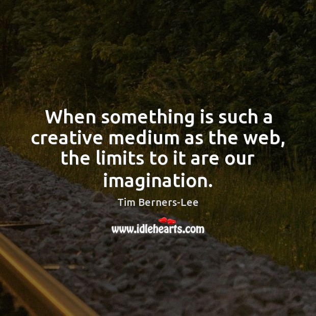When something is such a creative medium as the web, the limits to it are our imagination. Tim Berners-Lee Picture Quote