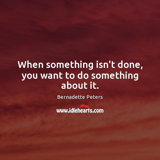 When something isn't done, you want to do something about it. Image