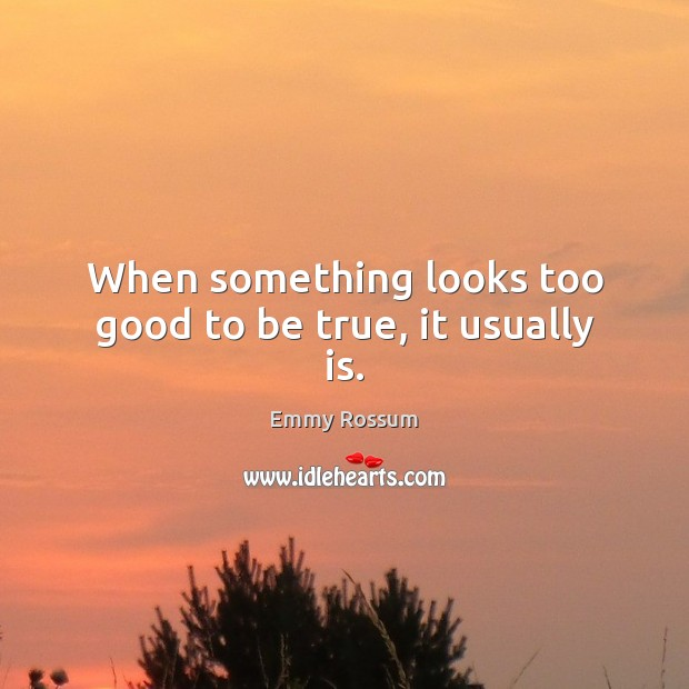 When something looks too good to be true, it usually is. Too Good To Be True Quotes Image