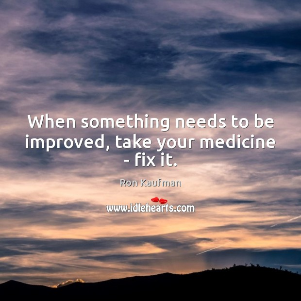 When something needs to be improved, take your medicine – fix it. Ron Kaufman Picture Quote