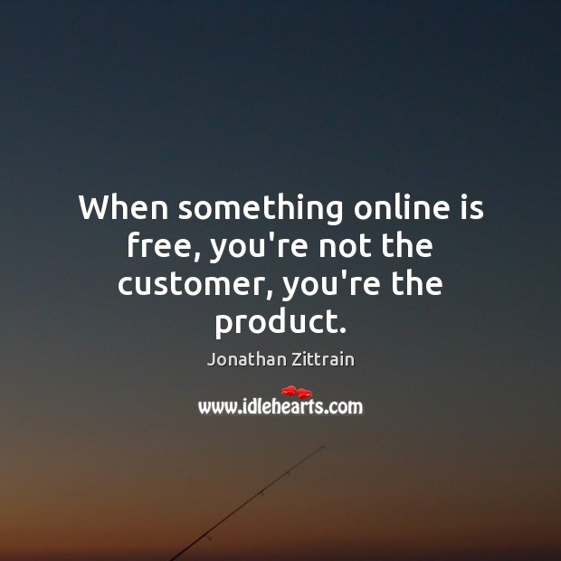 When something online is free, you're not the customer, you're the product. Image