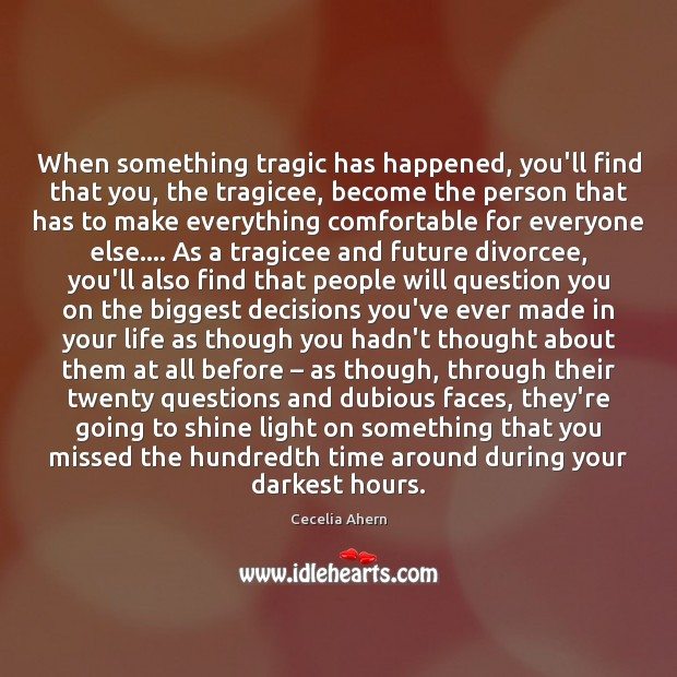 When something tragic has happened, you'll find that you, the tragicee, become Cecelia Ahern Picture Quote