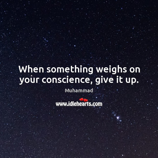 When something weighs on your conscience, give it up. Muhammad Picture Quote