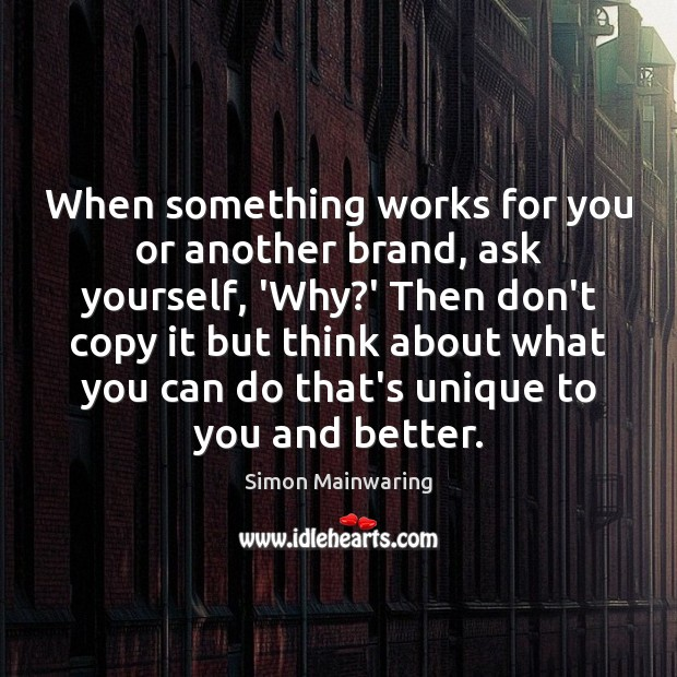 When something works for you or another brand, ask yourself, 'Why?' Image