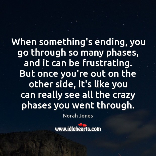When something's ending, you go through so many phases, and it can Norah Jones Picture Quote
