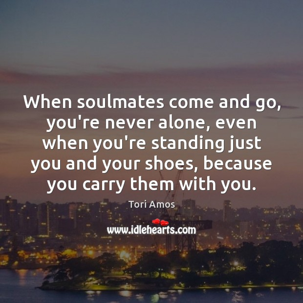 When soulmates come and go, you're never alone, even when you're standing Tori Amos Picture Quote