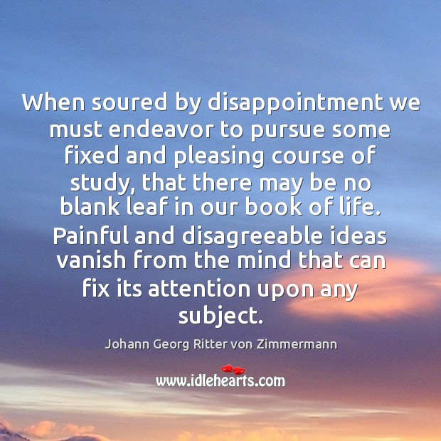 When soured by disappointment we must endeavor to pursue some fixed and Johann Georg Ritter von Zimmermann Picture Quote