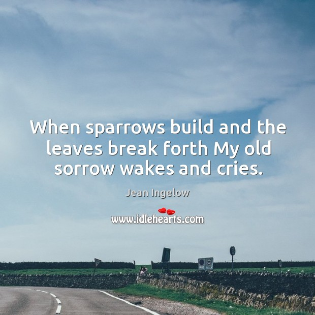 Image, When sparrows build and the leaves break forth my old sorrow wakes and cries.