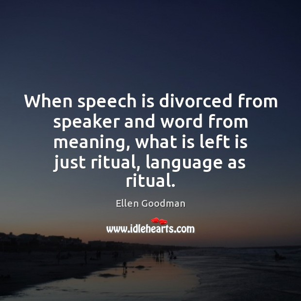When speech is divorced from speaker and word from meaning, what is Ellen Goodman Picture Quote