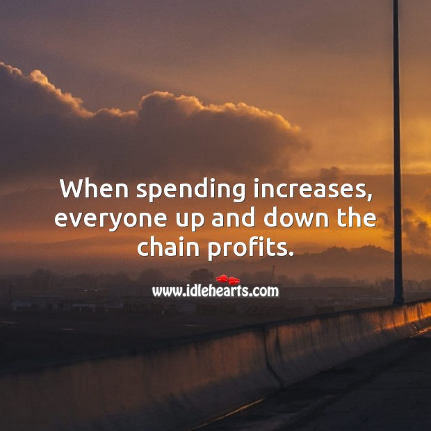When spending increases, everyone up and down the chain profits. Money Quotes Image