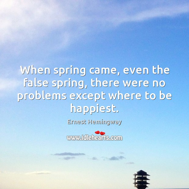 When spring came, even the false spring, there were no problems except Ernest Hemingway Picture Quote