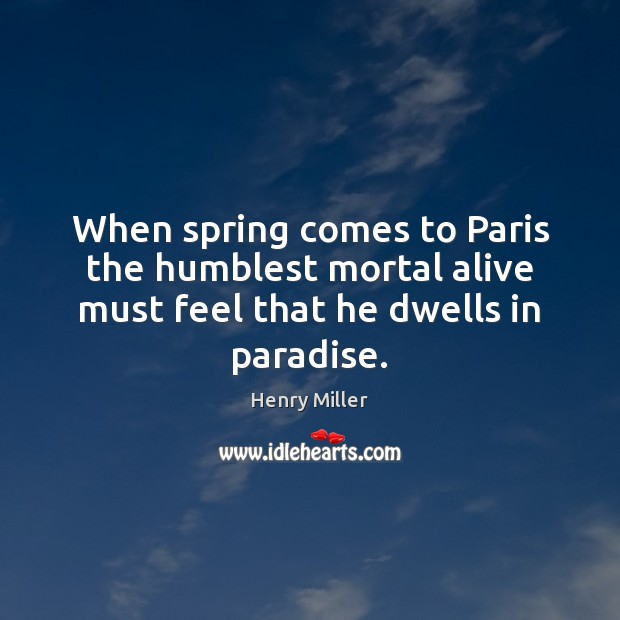 When spring comes to Paris the humblest mortal alive must feel that he dwells in paradise. Henry Miller Picture Quote