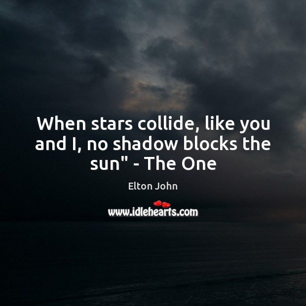 """When stars collide, like you and I, no shadow blocks the sun"""" – The One Elton John Picture Quote"""