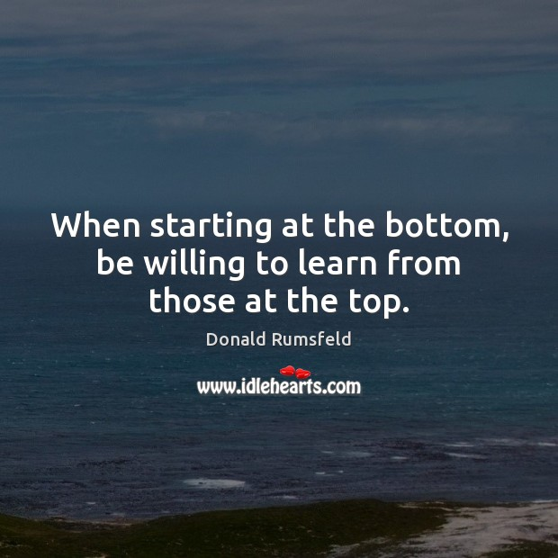 When starting at the bottom, be willing to learn from those at the top. Donald Rumsfeld Picture Quote
