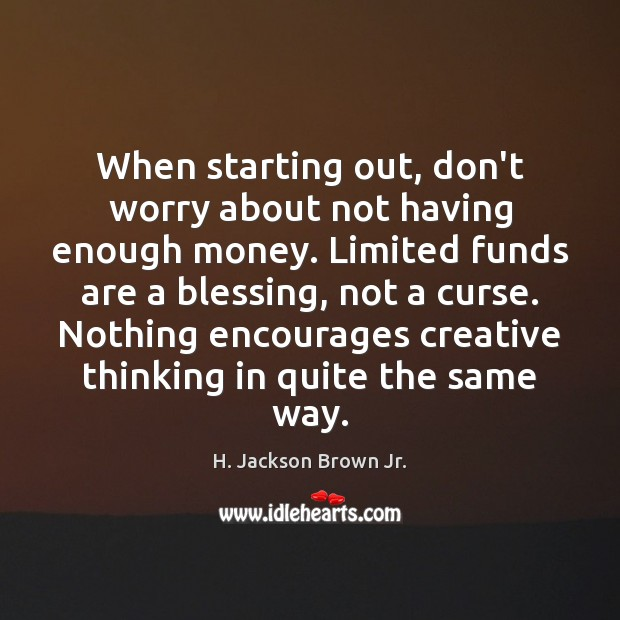 When starting out, don't worry about not having enough money. Limited funds H. Jackson Brown Jr. Picture Quote