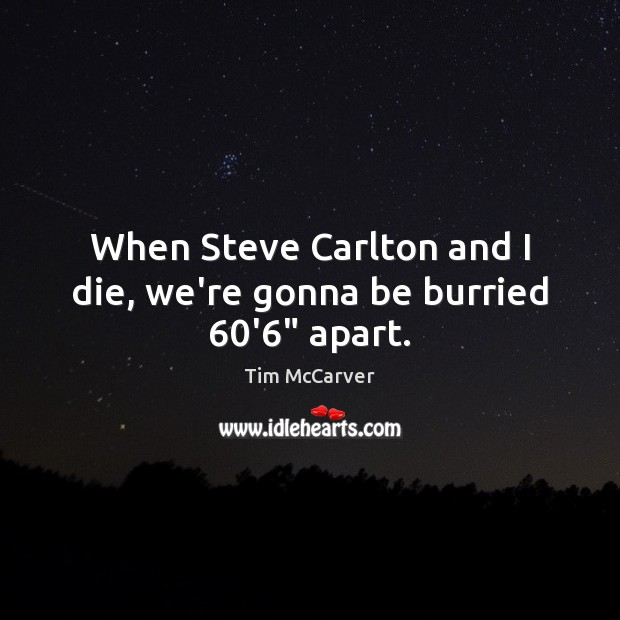 Image, When Steve Carlton and I die, we're gonna be burried 60'6″ apart.