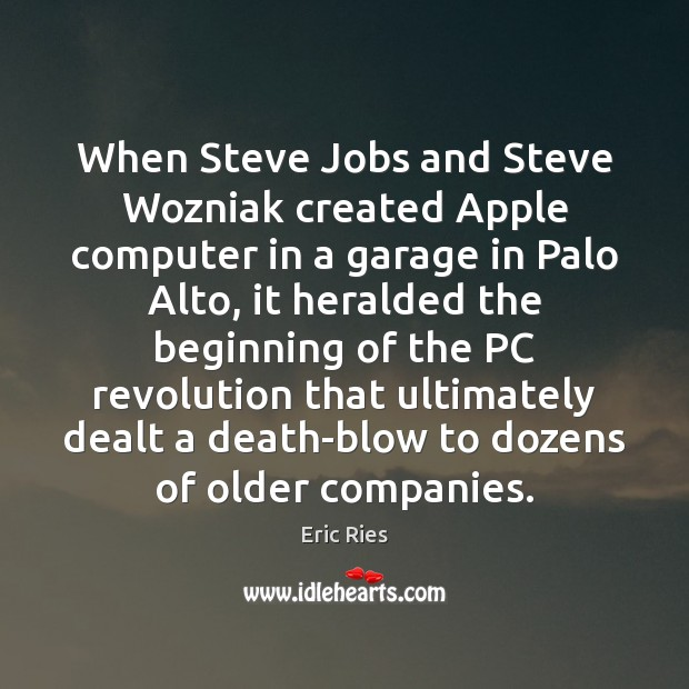 When Steve Jobs and Steve Wozniak created Apple computer in a garage Eric Ries Picture Quote