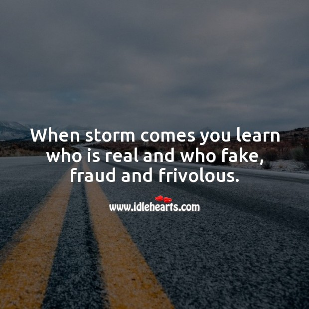 Image, When storm comes you learn who is real and who fake, fraud and frivolous.