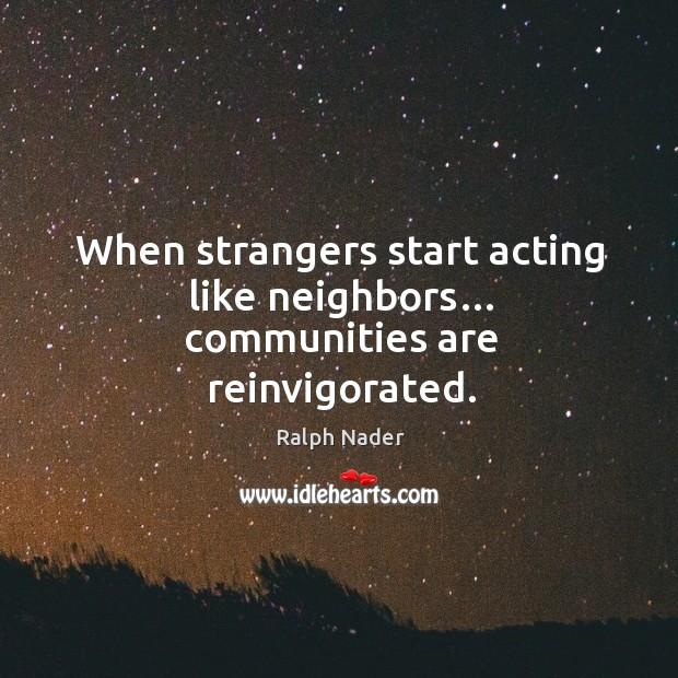When strangers start acting like neighbors… communities are reinvigorated. Image