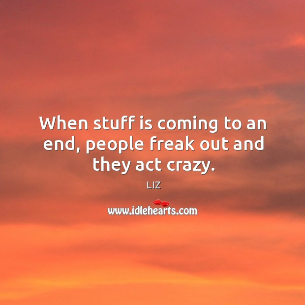 Image, When stuff is coming to an end, people freak out and they act crazy.