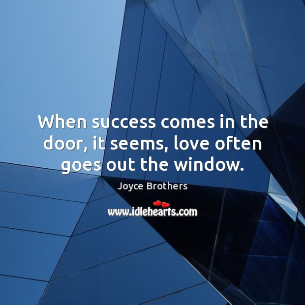 When success comes in the door, it seems, love often goes out the window. Joyce Brothers Picture Quote
