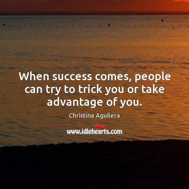 When success comes, people can try to trick you or take advantage of you. Christina Aguilera Picture Quote