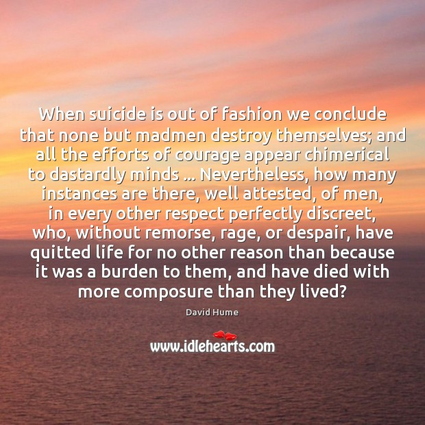 When suicide is out of fashion we conclude that none but madmen David Hume Picture Quote