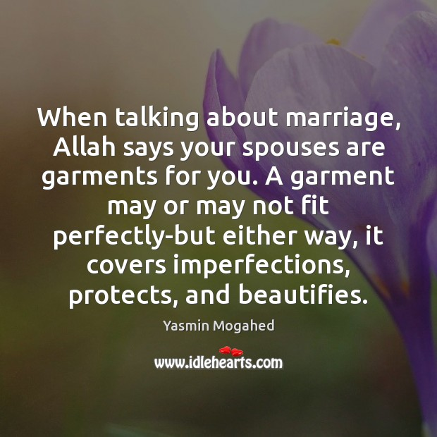 When talking about marriage, Allah says your spouses are garments for you. Yasmin Mogahed Picture Quote