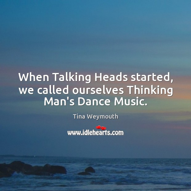 When Talking Heads started, we called ourselves Thinking Man's Dance Music. Image