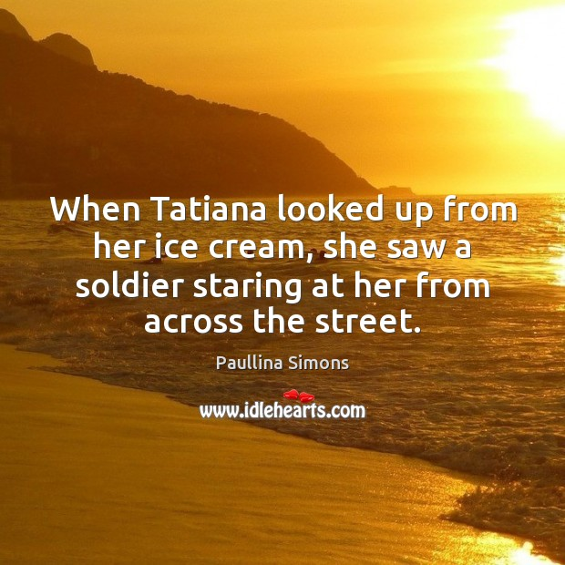 When Tatiana looked up from her ice cream, she saw a soldier Paullina Simons Picture Quote