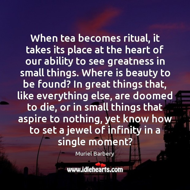 When tea becomes ritual, it takes its place at the heart of Muriel Barbery Picture Quote