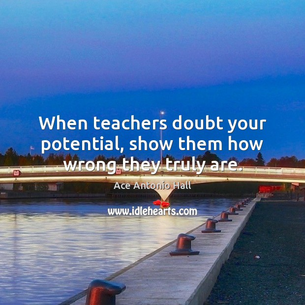 When teachers doubt your potential, show them how wrong they truly are. Ace Antonio Hall Picture Quote