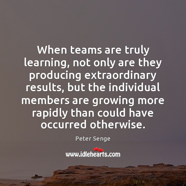 When teams are truly learning, not only are they producing extraordinary results, Peter Senge Picture Quote