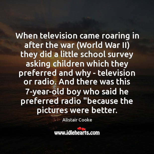 When television came roaring in after the war (World War II) they Alistair Cooke Picture Quote