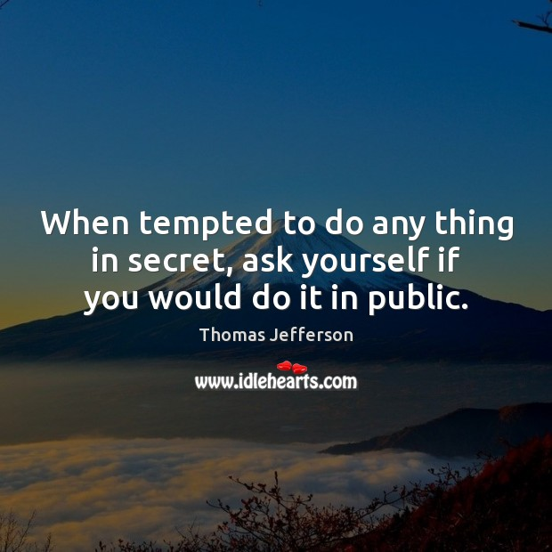 When tempted to do any thing in secret, ask yourself if you would do it in public. Thomas Jefferson Picture Quote