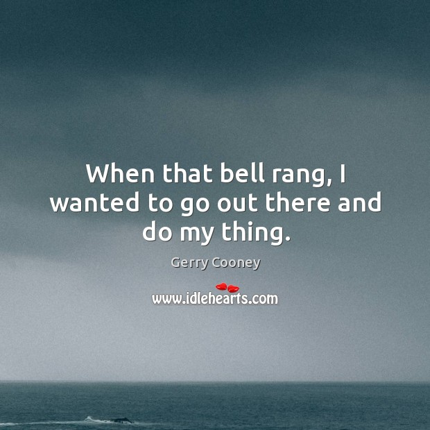 When that bell rang, I wanted to go out there and do my thing. Image