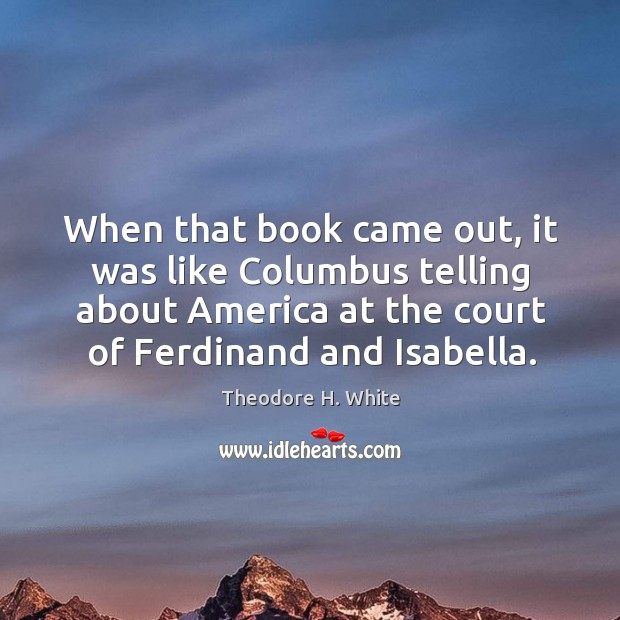 When that book came out, it was like columbus telling about america at the court of ferdinand and isabella. Image