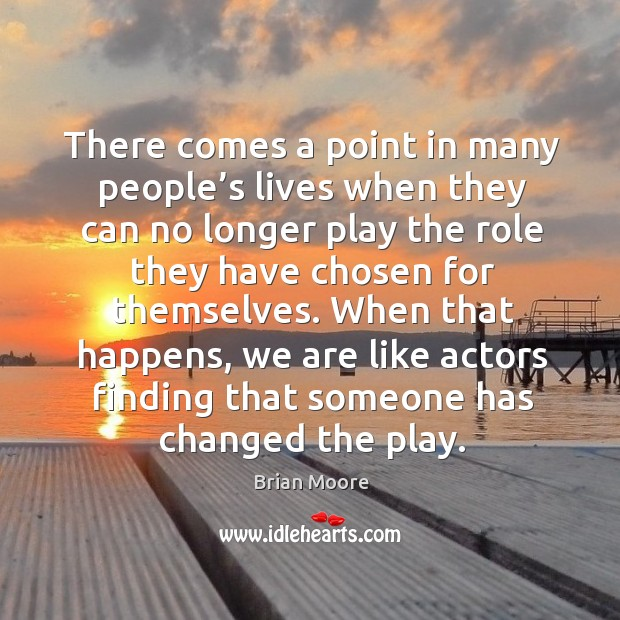 Image, When that happens, we are like actors finding that someone has changed the play.