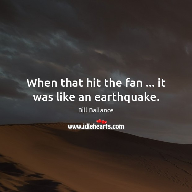Image, When that hit the fan … it was like an earthquake.